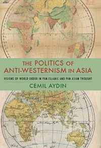 """""""The Politics of Anti-Westernism in Asia: Visions of World Order in Pan-Islamic and Pan-Asian Thought"""" di Aydin Cemil (2007)."""