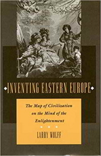 """""""Inventing Eastern Europe: The Map of Civilization on the Mind of the Enlightenment"""" di Larry Wolff, 1994."""